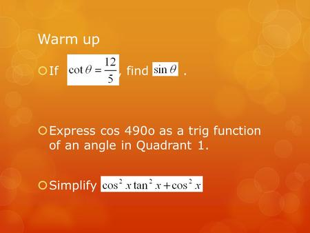 Warm up  If, find.  Express cos 490o as a trig function of an angle in Quadrant 1.  Simplify.