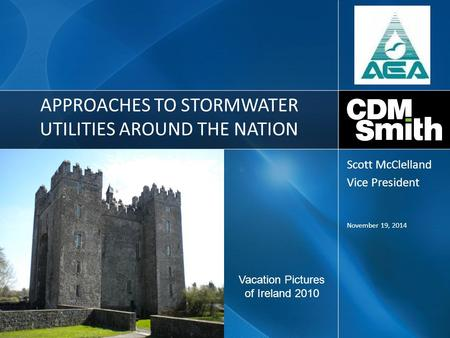 APPROACHES TO STORMWATER UTILITIES AROUND THE NATION November 19, 2014 Scott McClelland Vice President Vacation Pictures of Ireland 2010.