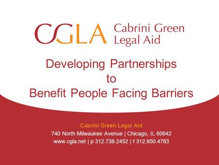 Developing Partnerships to Benefit People Facing Barriers Cabrini Green Legal Aid 740 North Milwaukee Avenue | Chicago, IL 60642 www.cgla.net | p 312.738.2452.
