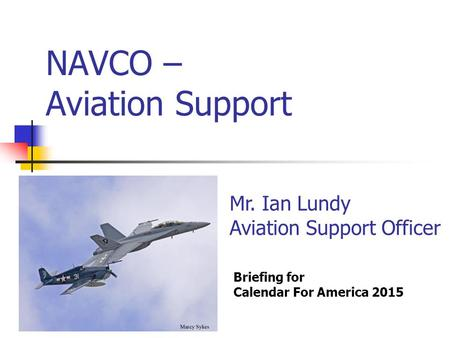 NAVCO – Aviation Support Briefing for Calendar For America 2015 Mr. Ian Lundy Aviation Support Officer.