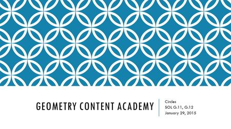 GEOMETRY CONTENT ACADEMY Circles SOL G.11, G.12 January 29, 2015.