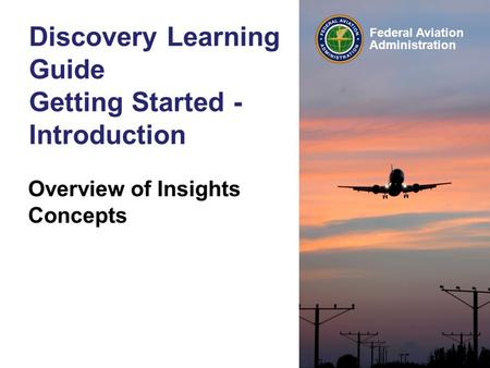 Federal Aviation Administration Discovery Learning Guide Getting Started - Introduction Overview of Insights Concepts © 1992-2003 Andrew Lothian, Insights.