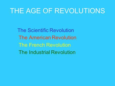 THE AGE OF REVOLUTIONS The Scientific Revolution The American Revolution The French Revolution The Industrial Revolution.