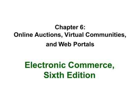 Chapter 6: Online Auctions, Virtual Communities, and Web Portals Electronic Commerce, Sixth Edition.