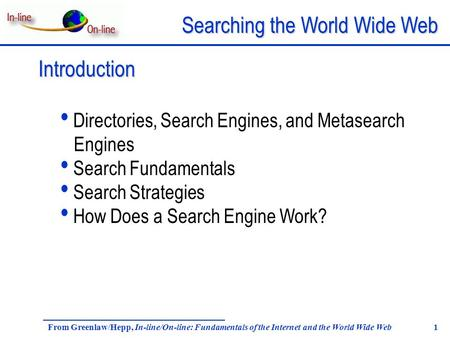 Searching the World Wide Web From Greenlaw/Hepp, In-line/On-line: Fundamentals of the Internet and the World Wide Web 1 Introduction Directories, Search.
