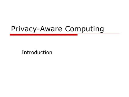 Privacy-Aware Computing Introduction. Outline  Brief introduction Motivating applications Major research issues  Tentative schedule  Reading assignments.