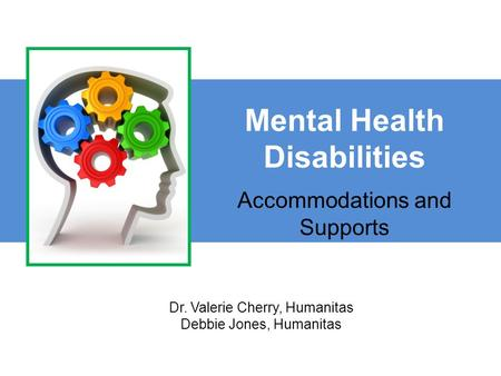 Mental Health Disabilities Accommodations and Supports Dr. Valerie Cherry, Humanitas Debbie Jones, Humanitas.