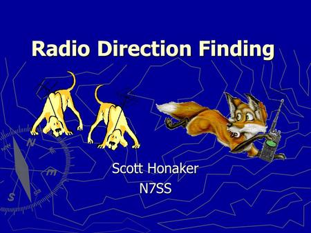 Radio Direction Finding Scott Honaker N7SS. Scott Honaker - N7SS2 Why do we need these skills? ► Locating Harmful Interference  Jammers  Stuck transmitters.
