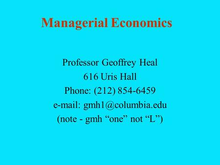 Managerial Economics Professor Geoffrey Heal 616 Uris Hall