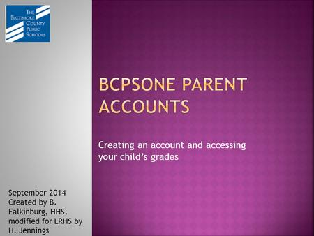 Creating an account and accessing your child's grades September 2014 Created by B. Falkinburg, HHS, modified for LRHS by H. Jennings.