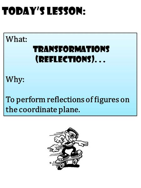 Today's Lesson: What: transformations (reflections)... Why: To perform reflections of figures on the coordinate plane. What: transformations (reflections)...