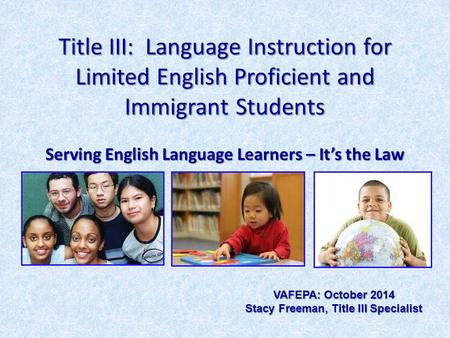 Title III: Language Instruction for Limited English Proficient and Immigrant Students Serving English Language Learners – It's the Law VAFEPA: October.
