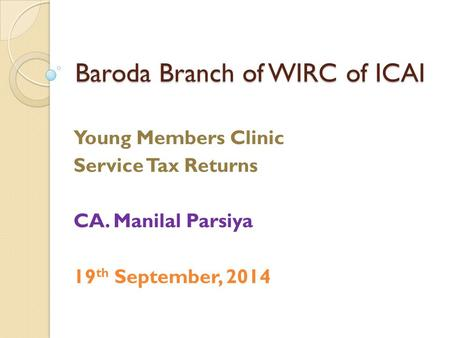 Baroda Branch of WIRC of ICAI Young Members Clinic Service Tax Returns CA. Manilal Parsiya 19 th September, 2014.