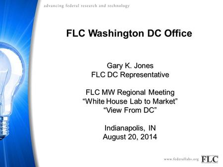 "FLC Washington DC Office Gary K. Jones FLC DC Representative FLC MW Regional Meeting ""White House Lab to Market"" ""View From DC"" Indianapolis, IN August."