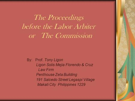 The Proceedings before the Labor Arbiter or The Commission By: Prof. Tony Ligon Ligon Solis Mejia Florendo & Cruz Law Firm Penthouse Zeta Building 191.