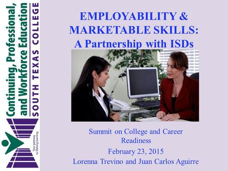 EMPLOYABILITY & MARKETABLE SKILLS: A Partnership with ISDs Lorenna Trevino and Juan Carlos Aguirre Summit on College and Career Readiness February 23,