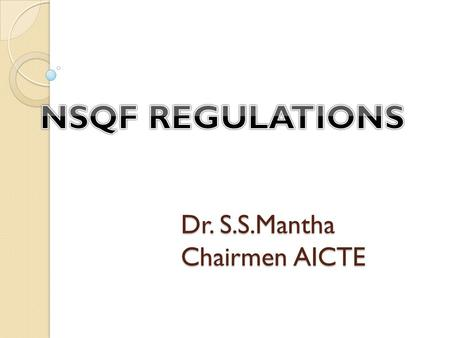 Dr. S.S.Mantha Chairmen AICTE. AICTE initiative in view of NSQF notification The Council has notified necessary Regulations under NSQF A revised Approval.
