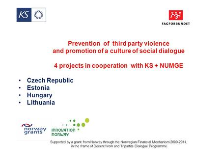 Prevention of third party violence and promotion of a culture of social dialogue 4 projects in cooperation with KS + NUMGE Czech Republic Estonia Hungary.