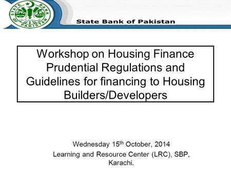Workshop on Housing Finance Prudential Regulations and Guidelines for financing to Housing Builders/Developers Wednesday 15 th October, 2014 Learning and.