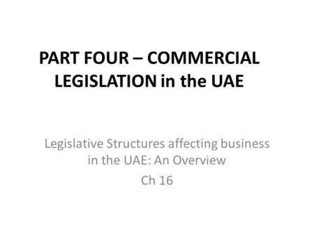 PART FOUR – COMMERCIAL LEGISLATION in the UAE Legislative Structures affecting business in the UAE: An Overview Ch 16.