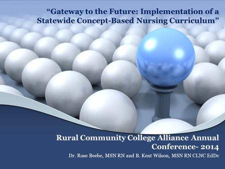"""Gateway to the Future: Implementation of a Statewide Concept-Based Nursing Curriculum"" Rural Community College Alliance Annual Conference- 2014 Dr. Rose."