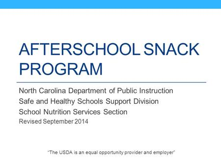 AFTERSCHOOL SNACK PROGRAM North Carolina Department of Public Instruction Safe and Healthy Schools Support Division School Nutrition Services Section Revised.