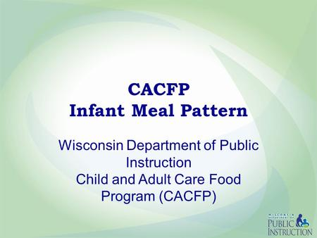 CACFP Infant Meal Pattern Wisconsin Department of Public Instruction Child and Adult Care Food Program (CACFP)