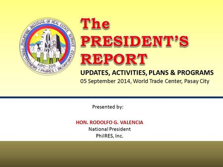 UPDATES, ACTIVITIES, PLANS & PROGRAMS HON. RODOLFO G. VALENCIA National President PhilRES, Inc. Presented by: 05 September 2014, World Trade Center, Pasay.