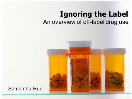 An overview of off-label drug use Ignoring the Label Samantha Rue.