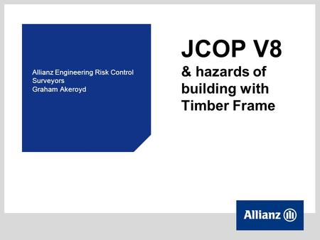 JCOP V8 & hazards of building with Timber Frame Allianz Engineering Risk Control Surveyors Graham Akeroyd.