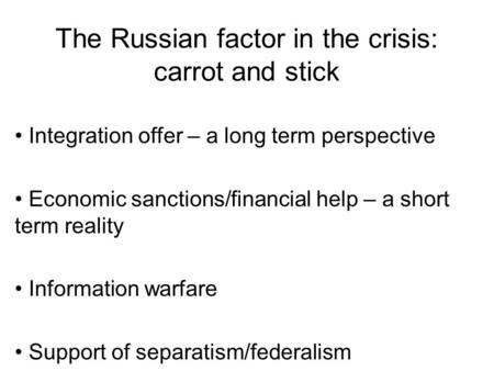 The Russian factor in the crisis: carrot and stick Integration offer – a long term perspective Economic sanctions/financial help – a short term reality.