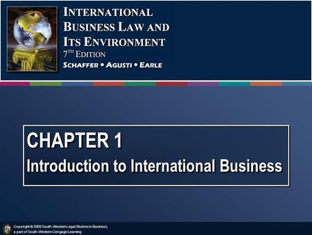 Copyright © 2009 South-Western Legal Studies in Business, a part of South-Western Cengage Learning. CHAPTER 1 Introduction to International Business.