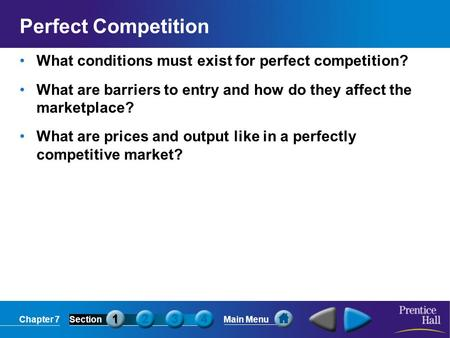 Chapter 7SectionMain Menu Perfect Competition What conditions must exist for perfect competition? What are barriers to entry and how do they affect the.