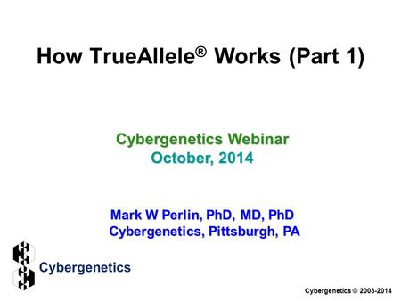 How TrueAllele ® Works (Part 1) Cybergenetics Webinar October, 2014 Mark W Perlin, PhD, MD, PhD Cybergenetics, Pittsburgh, PA Cybergenetics © 2003-2014.
