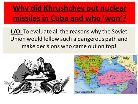 Why did Khrushchev put nuclear missiles in Cuba and who 'won'? L/O: To evaluate all the reasons why the Soviet Union would follow such a dangerous path.