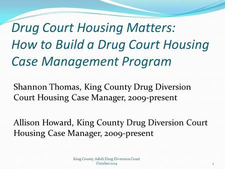 Drug Court Housing Matters: How to Build a Drug Court Housing Case Management Program Shannon Thomas, King County Drug Diversion Court Housing Case Manager,