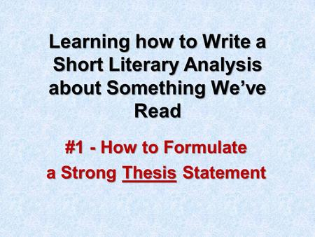 Learning how to Write a Short Literary Analysis about Something We've Read #1 - How to Formulate a Strong Thesis Statement.