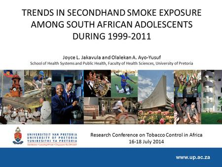 TRENDS IN SECONDHAND SMOKE EXPOSURE AMONG SOUTH AFRICAN ADOLESCENTS DURING 1999-2011 Joyce L. Jakavula and Olalekan A. Ayo-Yusuf School of Health Systems.