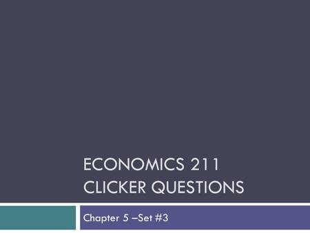 ECONOMICS 211 CLICKER QUESTIONS Chapter 5 –Set #3.