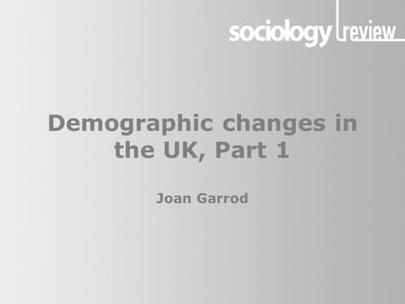 Demographic changes in the UK, Part 1 Joan Garrod
