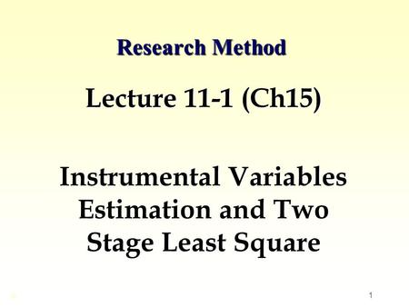 1 Research Method Lecture 11-1 (Ch15) Instrumental Variables Estimation and Two Stage Least Square ©