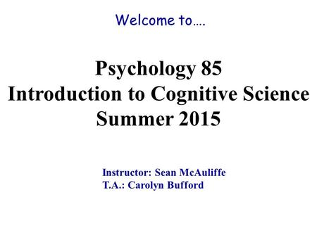 Welcome to…. Psychology 85 Introduction to Cognitive Science Summer 2015 Instructor: Sean McAuliffe T.A.: Carolyn Bufford.