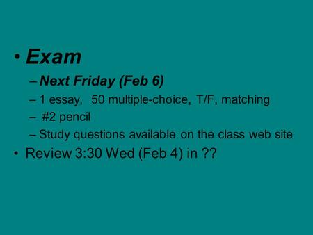 Exam –Next Friday (Feb 6) –1 essay, 50 multiple-choice, T/F, matching – #2 pencil –Study questions available on the class web site Review 3:30 Wed (Feb.