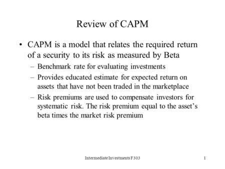 Intermediate Investments F3031 Review of CAPM CAPM is a model that relates the required return of a security to its risk as measured by Beta –Benchmark.
