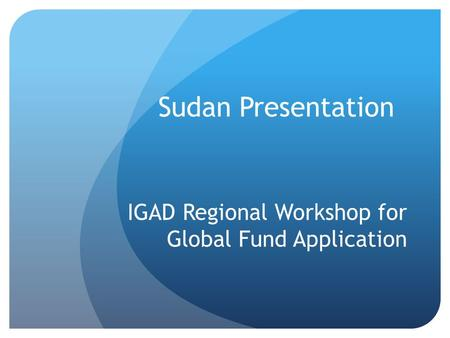 Sudan Presentation IGAD Regional Workshop for Global Fund Application.