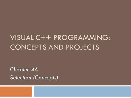VISUAL C++ PROGRAMMING: CONCEPTS AND PROJECTS Chapter 4A Selection (Concepts)