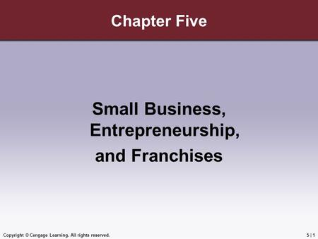 Copyright © Cengage Learning. All rights reserved.5 | 1 Chapter Five Small Business, Entrepreneurship, and Franchises.