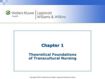 Copyright © 2012 Wolters Kluwer Health | Lippincott Williams & Wilkins Chapter 1 Theoretical Foundations of Transcultural Nursing.