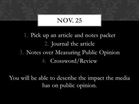1.Pick up an article and notes packet 2.Journal the article 3.Notes over Measuring Public Opinion 4. Crossword/Review You will be able to describe the.