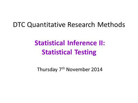 DTC Quantitative Research Methods Statistical Inference II: Statistical Testing Thursday 7th November 2014